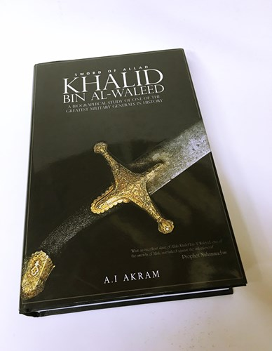Khalid Bin Al-waleed: Sword of Allah: A Biographical Study of One of the Greatest Military Generals